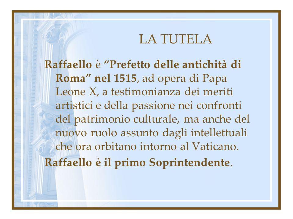 LA TUTELA Raffaello è Prefetto delle antichità di Roma nel 1515, ad opera di Papa Leone X, a testimonianza dei meriti artistici e della passione nei c