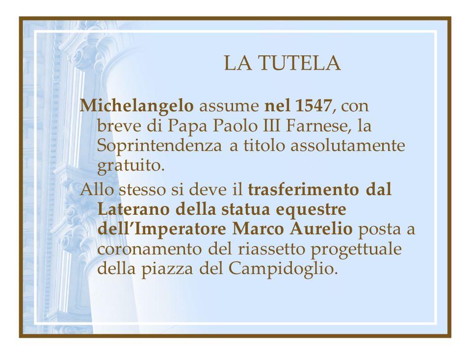 LA TUTELA Michelangelo assume nel 1547, con breve di Papa Paolo III Farnese, la Soprintendenza a titolo assolutamente gratuito. Allo stesso si deve il