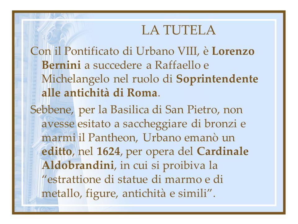 LA TUTELA Con il Pontificato di Urbano VIII, è Lorenzo Bernini a succedere a Raffaello e Michelangelo nel ruolo di Soprintendente alle antichità di Ro