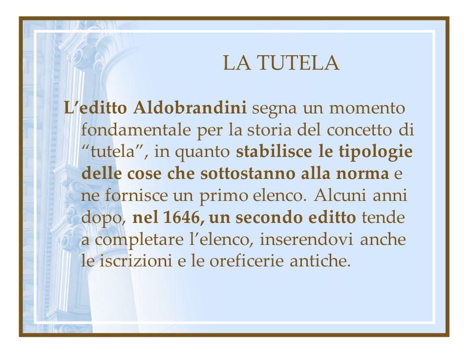LA TUTELA Leditto Aldobrandini segna un momento fondamentale per la storia del concetto di tutela, in quanto stabilisce le tipologie delle cose che so