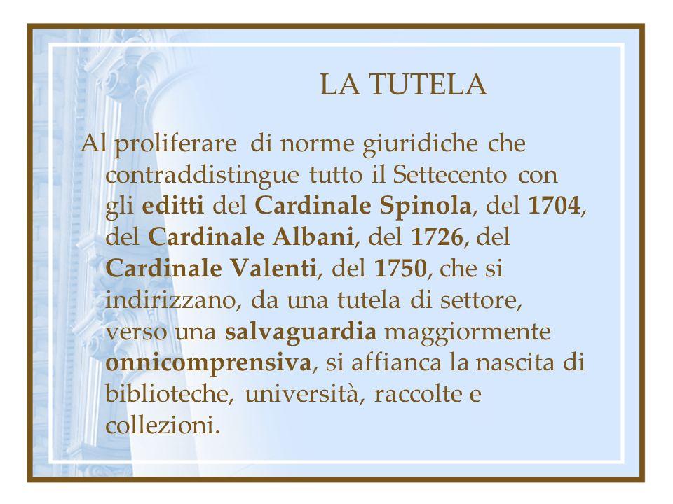 LA TUTELA Al proliferare di norme giuridiche che contraddistingue tutto il Settecento con gli editti del Cardinale Spinola, del 1704, del Cardinale Albani, del 1726, del Cardinale Valenti, del 1750, che si indirizzano, da una tutela di settore, verso una salvaguardia maggiormente onnicomprensiva, si affianca la nascita di biblioteche, università, raccolte e collezioni.