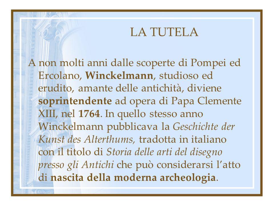 LA TUTELA A non molti anni dalle scoperte di Pompei ed Ercolano, Winckelmann, studioso ed erudito, amante delle antichità, diviene soprintendente ad opera di Papa Clemente XIII, nel 1764.