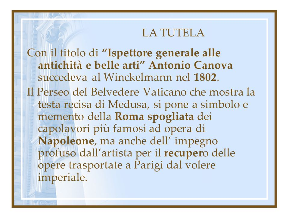 LA TUTELA Con il titolo di Ispettore generale alle antichità e belle arti Antonio Canova succedeva al Winckelmann nel 1802. Il Perseo del Belvedere Va