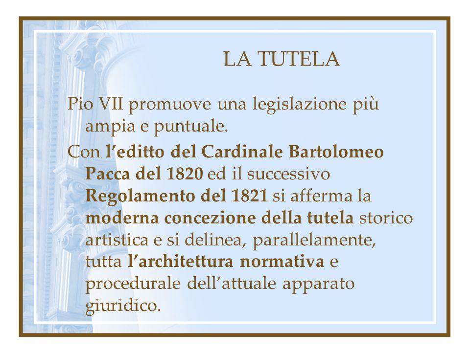 LA TUTELA Pio VII promuove una legislazione più ampia e puntuale. Con leditto del Cardinale Bartolomeo Pacca del 1820 ed il successivo Regolamento del