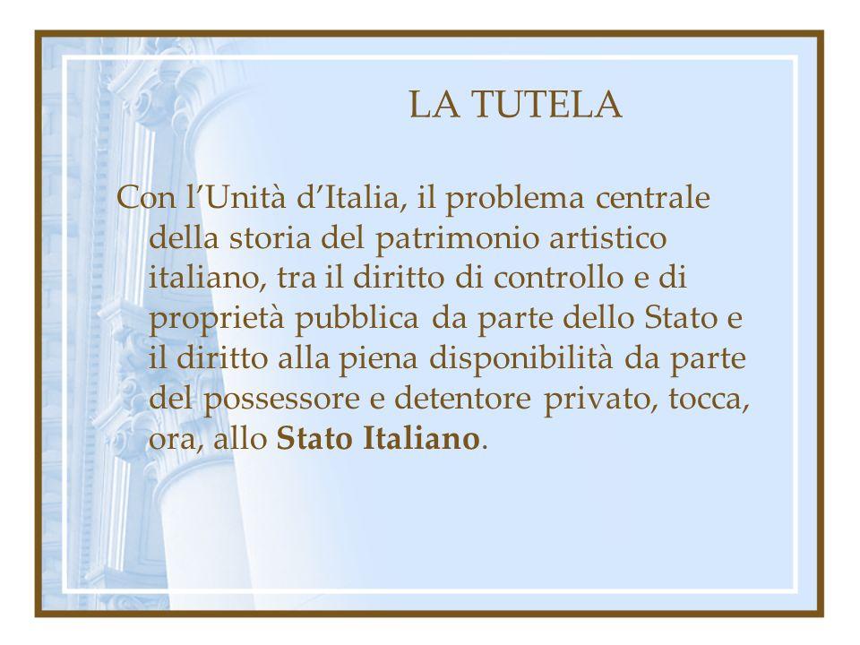 LA TUTELA Con lUnità dItalia, il problema centrale della storia del patrimonio artistico italiano, tra il diritto di controllo e di proprietà pubblica da parte dello Stato e il diritto alla piena disponibilità da parte del possessore e detentore privato, tocca, ora, allo Stato Italiano.