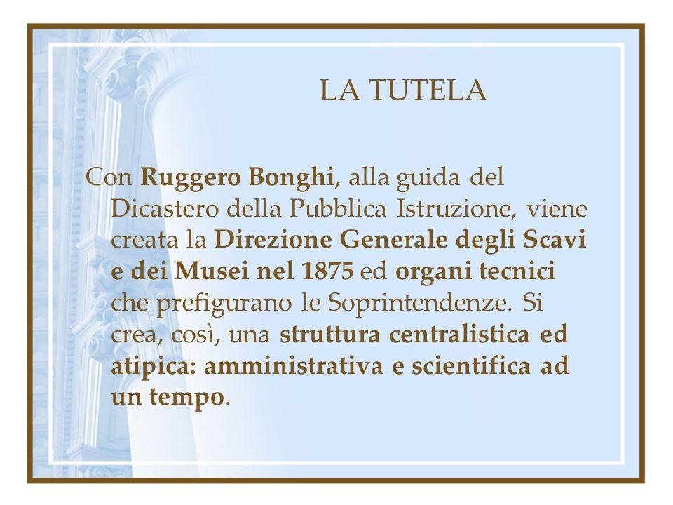 LA TUTELA Con Ruggero Bonghi, alla guida del Dicastero della Pubblica Istruzione, viene creata la Direzione Generale degli Scavi e dei Musei nel 1875 ed organi tecnici che prefigurano le Soprintendenze.