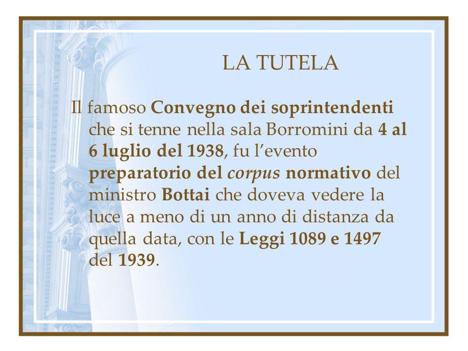 LA TUTELA Il famoso Convegno dei soprintendenti che si tenne nella sala Borromini da 4 al 6 luglio del 1938, fu levento preparatorio del corpus normat