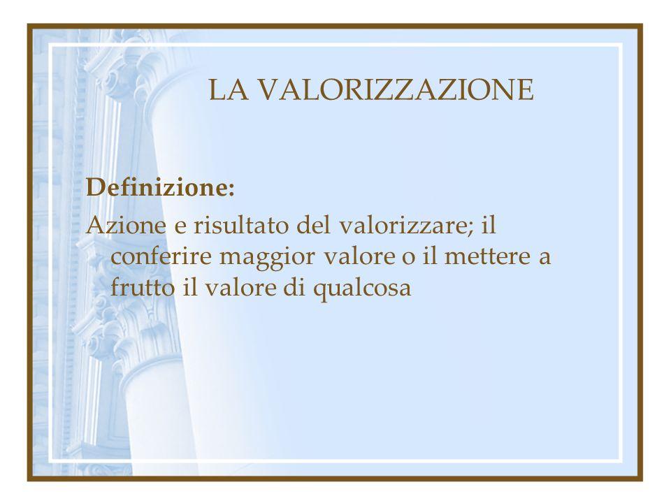 LA VALORIZZAZIONE Definizione: Azione e risultato del valorizzare; il conferire maggior valore o il mettere a frutto il valore di qualcosa