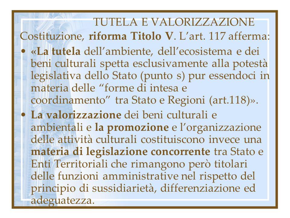TUTELA E VALORIZZAZIONE Costituzione, riforma Titolo V. Lart. 117 afferma: «La tutela dellambiente, dellecosistema e dei beni culturali spetta esclusi