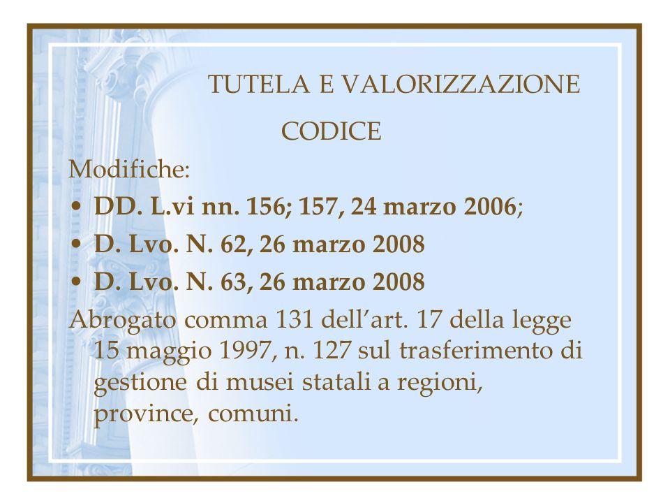 TUTELA E VALORIZZAZIONE CODICE Modifiche: DD. L.vi nn. 156; 157, 24 marzo 2006; D. Lvo. N. 62, 26 marzo 2008 D. Lvo. N. 63, 26 marzo 2008 Abrogato com