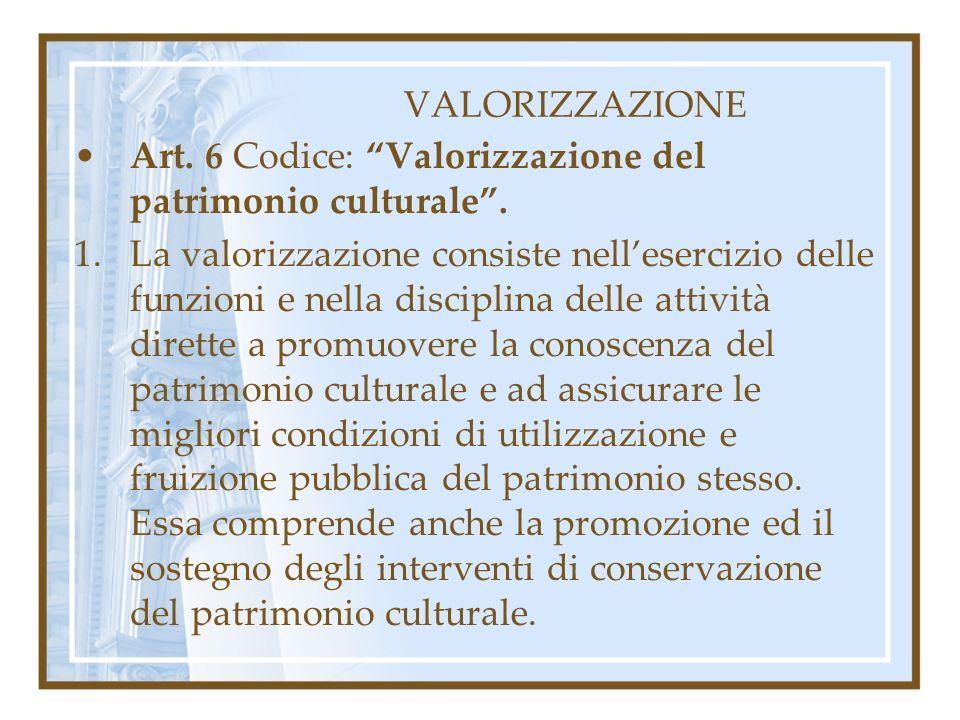 VALORIZZAZIONE Art. 6 Codice: Valorizzazione del patrimonio culturale. 1.La valorizzazione consiste nellesercizio delle funzioni e nella disciplina de