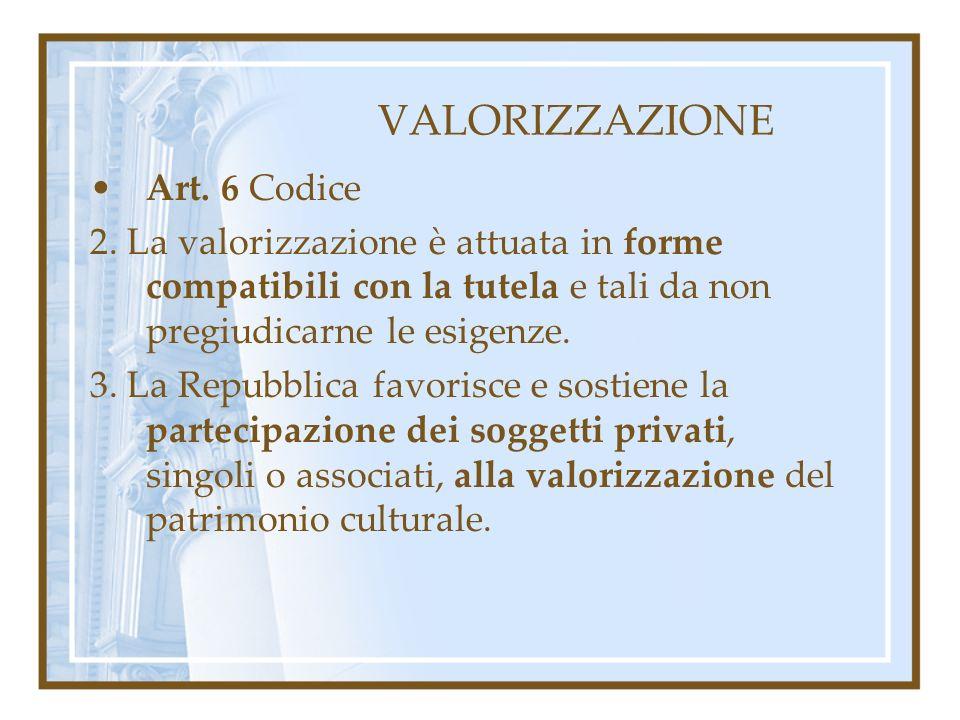 VALORIZZAZIONE Art. 6 Codice 2. La valorizzazione è attuata in forme compatibili con la tutela e tali da non pregiudicarne le esigenze. 3. La Repubbli