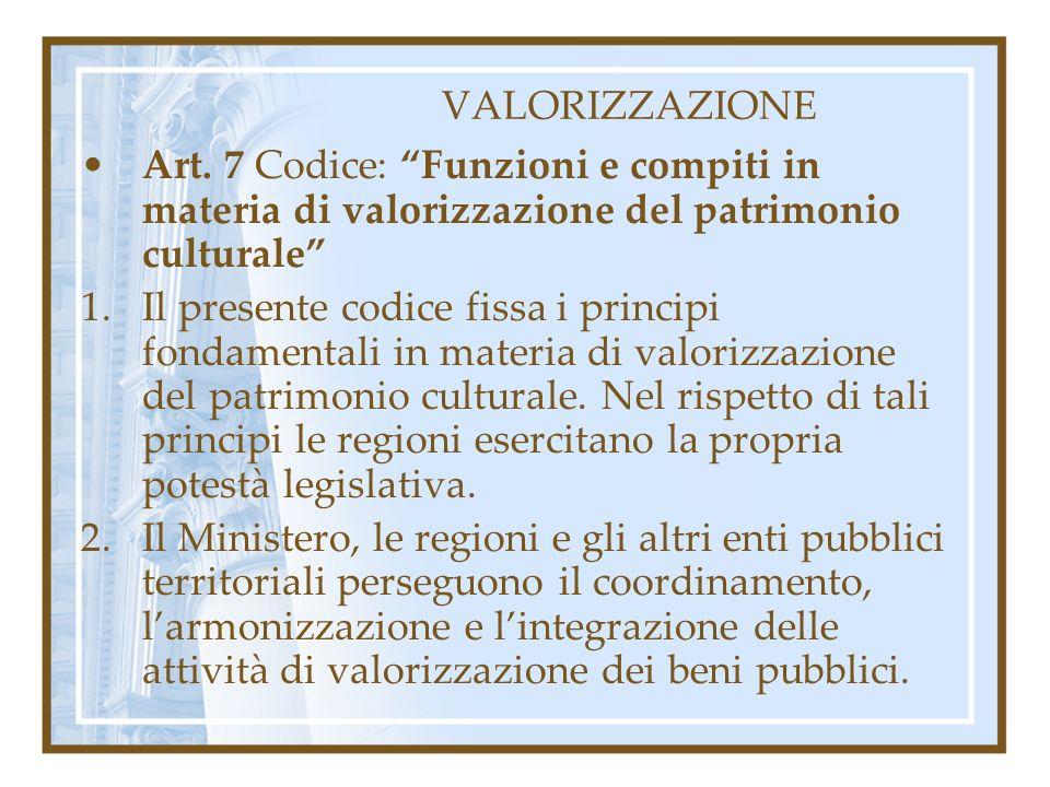 VALORIZZAZIONE Art. 7 Codice: Funzioni e compiti in materia di valorizzazione del patrimonio culturale 1.Il presente codice fissa i principi fondament
