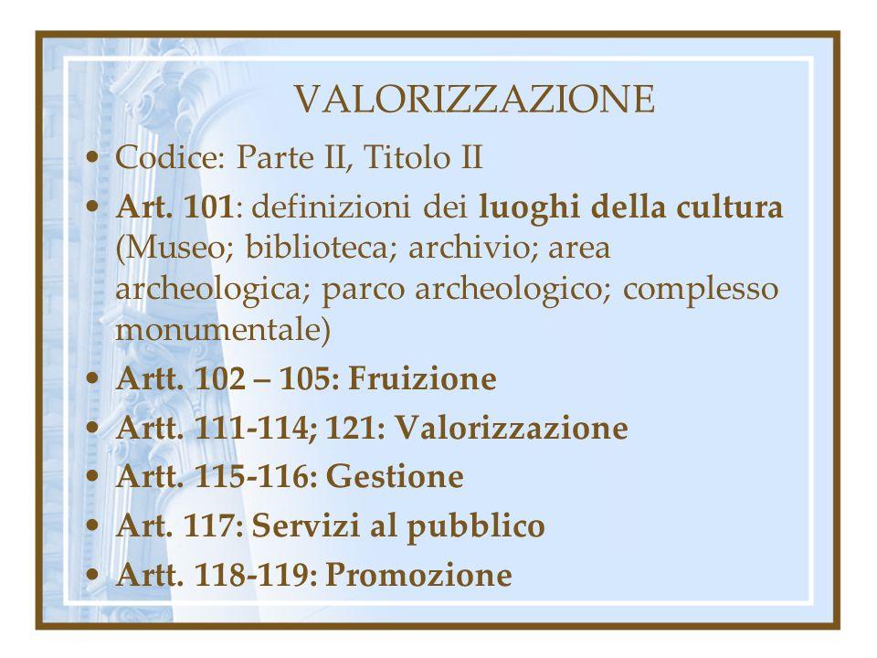 VALORIZZAZIONE Codice: Parte II, Titolo II Art. 101: definizioni dei luoghi della cultura (Museo; biblioteca; archivio; area archeologica; parco arche