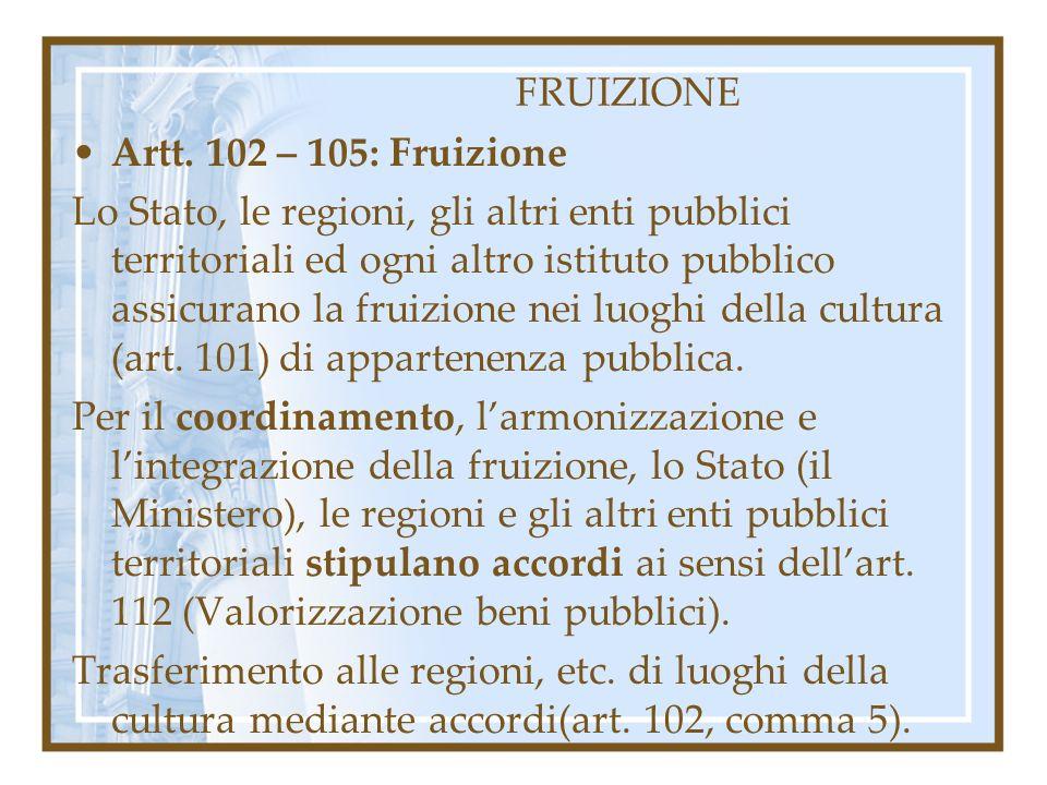 FRUIZIONE Artt. 102 – 105: Fruizione Lo Stato, le regioni, gli altri enti pubblici territoriali ed ogni altro istituto pubblico assicurano la fruizion