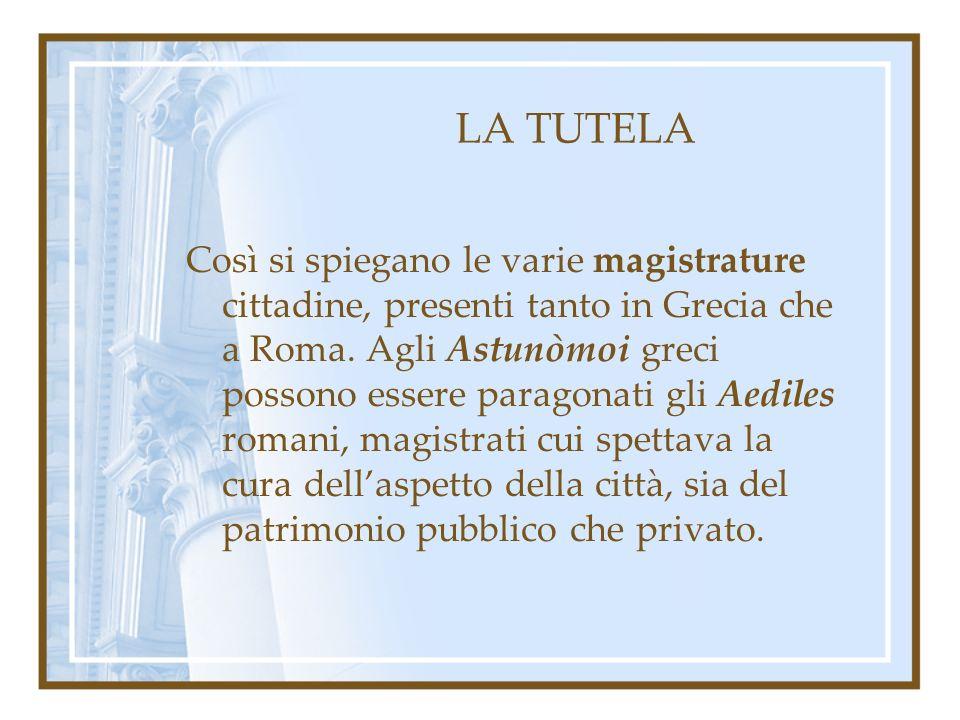 LA TUTELA Così si spiegano le varie magistrature cittadine, presenti tanto in Grecia che a Roma. Agli Astunòmoi greci possono essere paragonati gli Ae