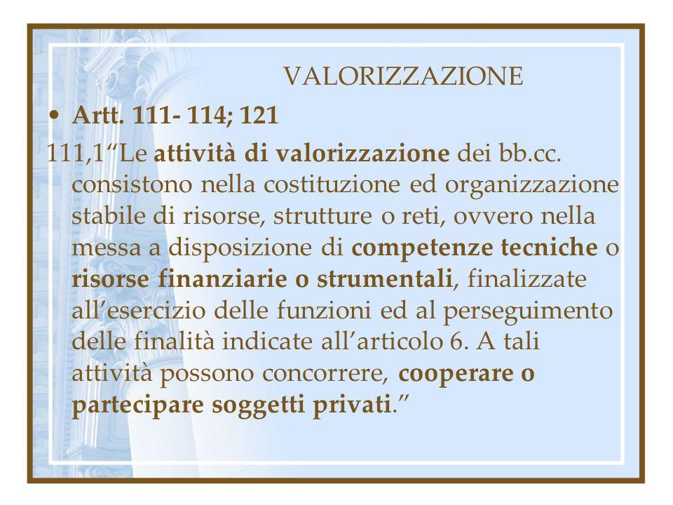 VALORIZZAZIONE Artt. 111- 114; 121 111,1Le attività di valorizzazione dei bb.cc. consistono nella costituzione ed organizzazione stabile di risorse, s