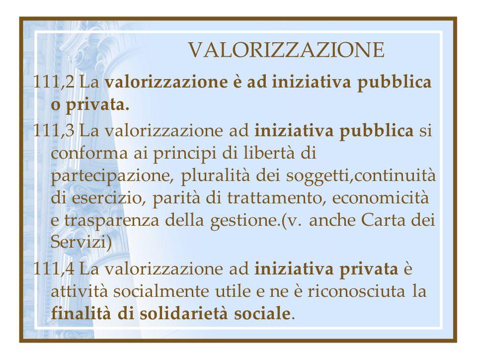 VALORIZZAZIONE 111,2 La valorizzazione è ad iniziativa pubblica o privata. 111,3 La valorizzazione ad iniziativa pubblica si conforma ai principi di l