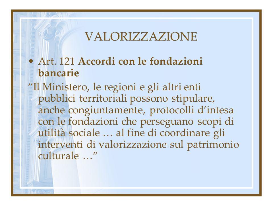 VALORIZZAZIONE Art. 121 Accordi con le fondazioni bancarie Il Ministero, le regioni e gli altri enti pubblici territoriali possono stipulare, anche co