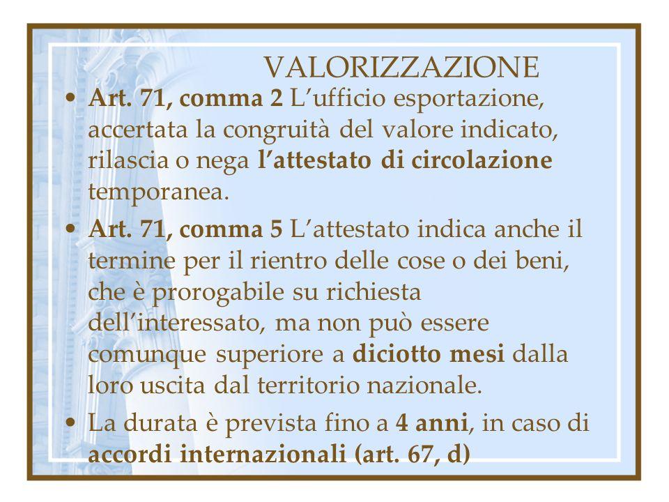 VALORIZZAZIONE Art. 71, comma 2 Lufficio esportazione, accertata la congruità del valore indicato, rilascia o nega lattestato di circolazione temporan
