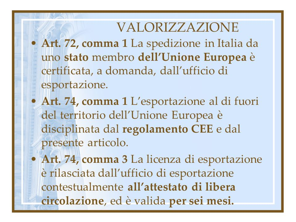 VALORIZZAZIONE Art. 72, comma 1 La spedizione in Italia da uno stato membro dellUnione Europea è certificata, a domanda, dallufficio di esportazione.