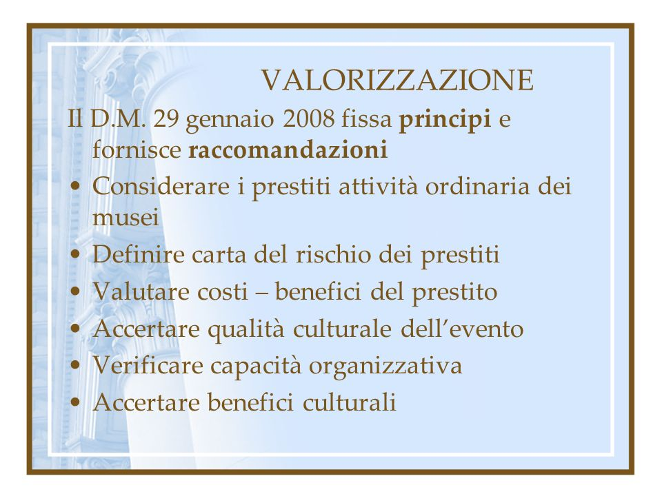 VALORIZZAZIONE Il D.M. 29 gennaio 2008 fissa principi e fornisce raccomandazioni Considerare i prestiti attività ordinaria dei musei Definire carta de