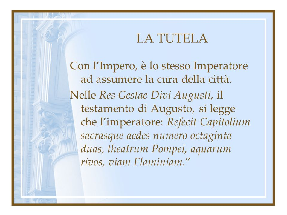 LA TUTELA Con lImpero, è lo stesso Imperatore ad assumere la cura della città. Nelle Res Gestae Divi Augusti, il testamento di Augusto, si legge che l