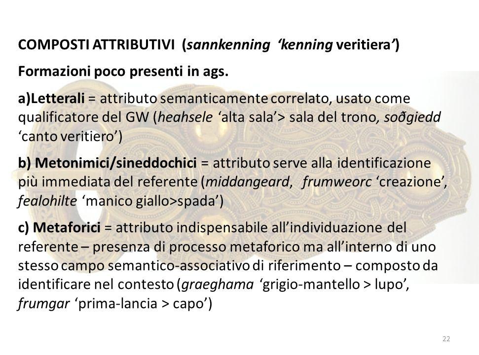 COMPOSTI ATTRIBUTIVI (sannkenning kenning veritiera) Formazioni poco presenti in ags. a)Letterali = attributo semanticamente correlato, usato come qua