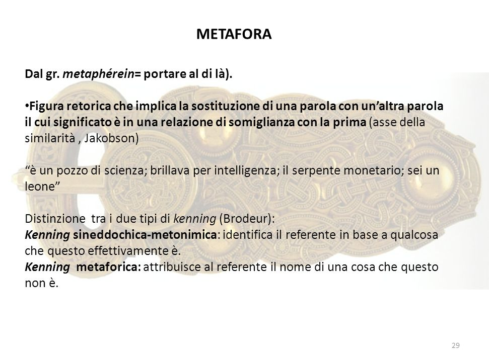 29 Dal gr. metaphérein= portare al di là). Figura retorica che implica la sostituzione di una parola con unaltra parola il cui significato è in una re