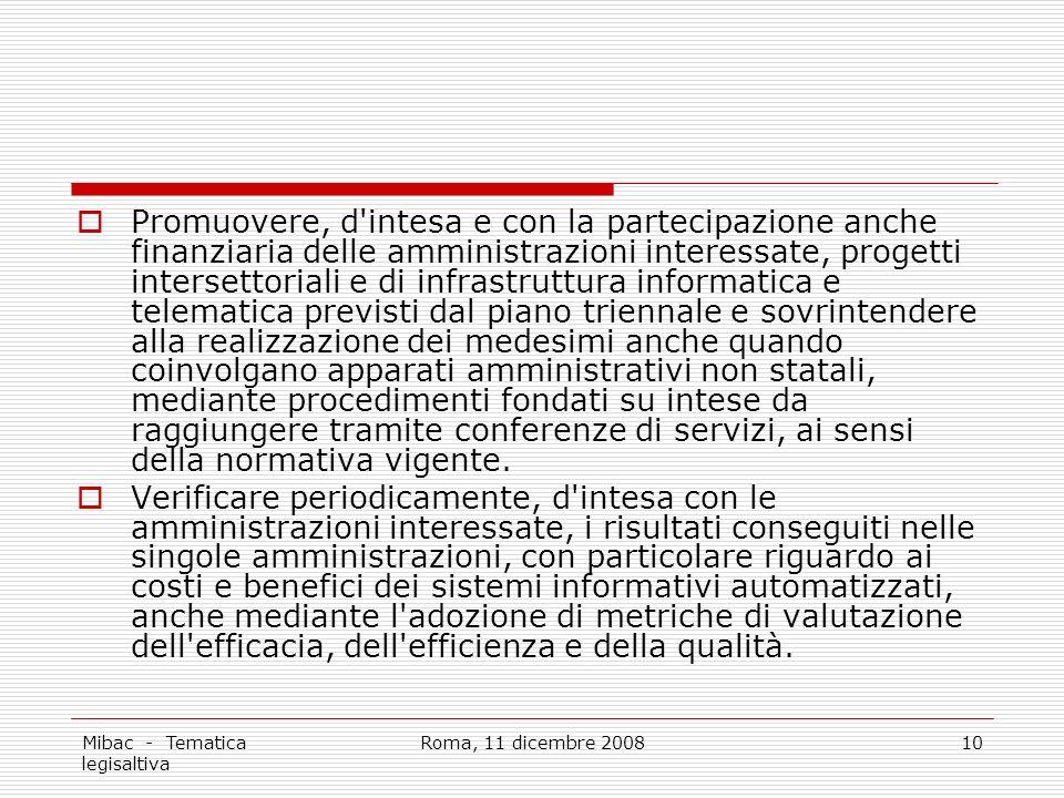 Mibac - Tematica legisaltiva Roma, 11 dicembre 200810 Promuovere, d intesa e con la partecipazione anche finanziaria delle amministrazioni interessate, progetti intersettoriali e di infrastruttura informatica e telematica previsti dal piano triennale e sovrintendere alla realizzazione dei medesimi anche quando coinvolgano apparati amministrativi non statali, mediante procedimenti fondati su intese da raggiungere tramite conferenze di servizi, ai sensi della normativa vigente.