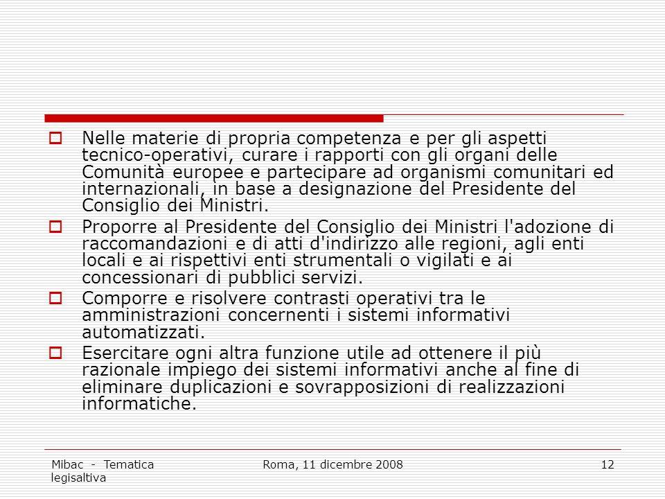 Mibac - Tematica legisaltiva Roma, 11 dicembre 200812 Nelle materie di propria competenza e per gli aspetti tecnico-operativi, curare i rapporti con gli organi delle Comunità europee e partecipare ad organismi comunitari ed internazionali, in base a designazione del Presidente del Consiglio dei Ministri.