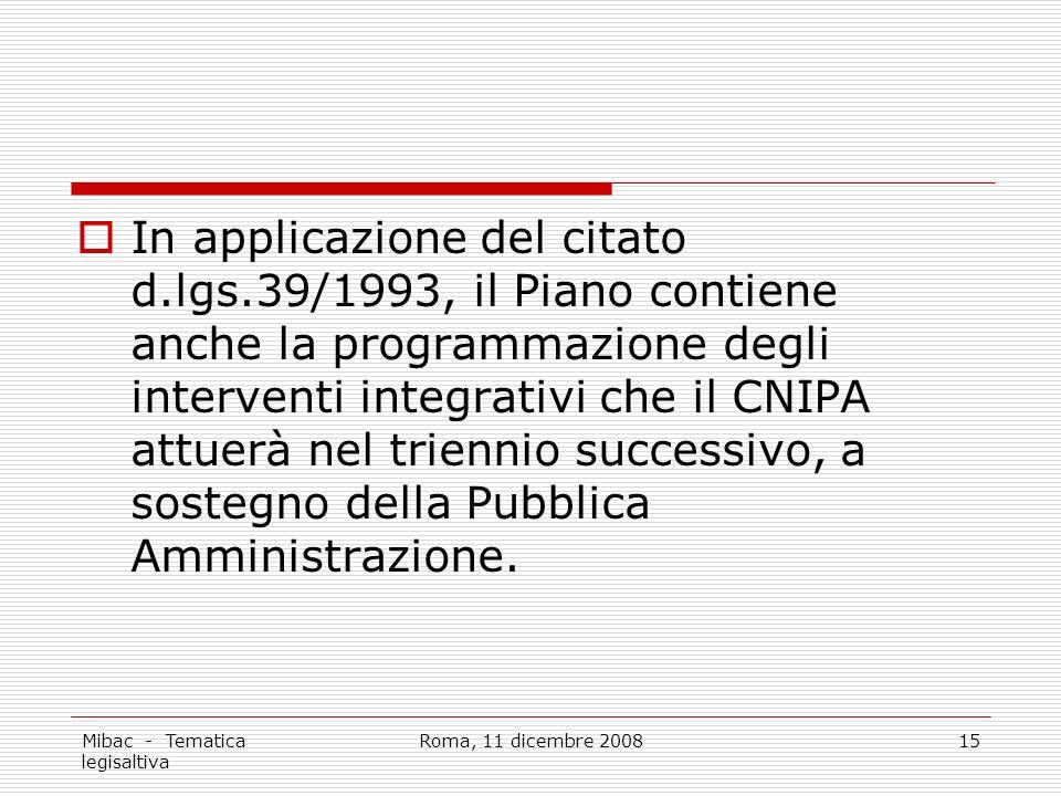 Mibac - Tematica legisaltiva Roma, 11 dicembre 200815 In applicazione del citato d.lgs.39/1993, il Piano contiene anche la programmazione degli interventi integrativi che il CNIPA attuerà nel triennio successivo, a sostegno della Pubblica Amministrazione.
