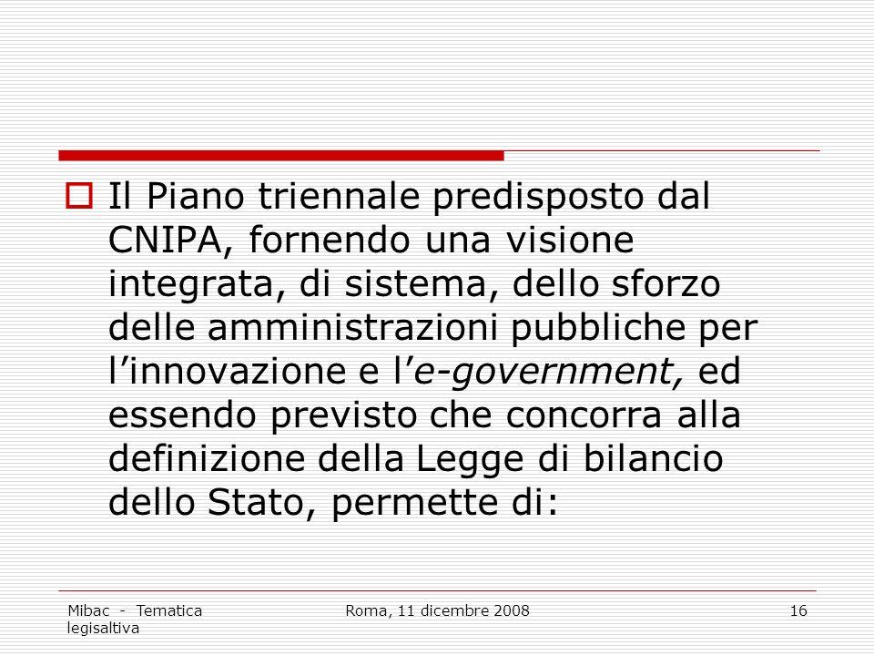 Mibac - Tematica legisaltiva Roma, 11 dicembre 200816 Il Piano triennale predisposto dal CNIPA, fornendo una visione integrata, di sistema, dello sforzo delle amministrazioni pubbliche per linnovazione e le-government, ed essendo previsto che concorra alla definizione della Legge di bilancio dello Stato, permette di: