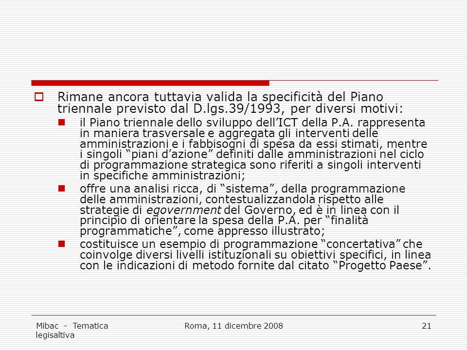 Mibac - Tematica legisaltiva Roma, 11 dicembre 200821 Rimane ancora tuttavia valida la specificità del Piano triennale previsto dal D.lgs.39/1993, per diversi motivi: il Piano triennale dello sviluppo dellICT della P.A.