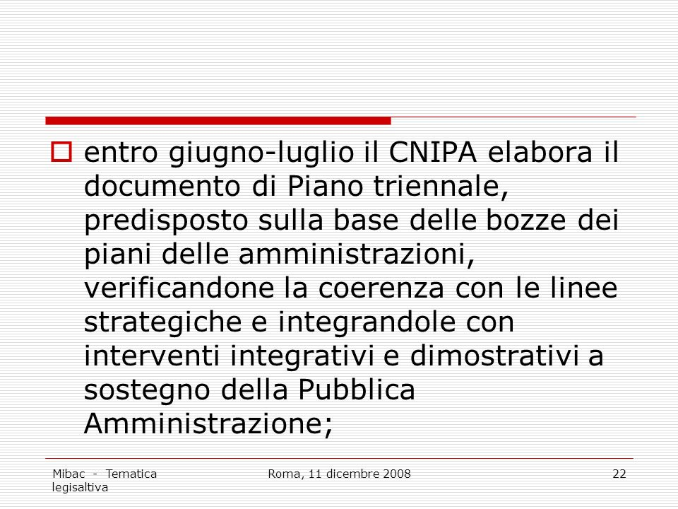 Mibac - Tematica legisaltiva Roma, 11 dicembre 200822 entro giugno-luglio il CNIPA elabora il documento di Piano triennale, predisposto sulla base delle bozze dei piani delle amministrazioni, verificandone la coerenza con le linee strategiche e integrandole con interventi integrativi e dimostrativi a sostegno della Pubblica Amministrazione;