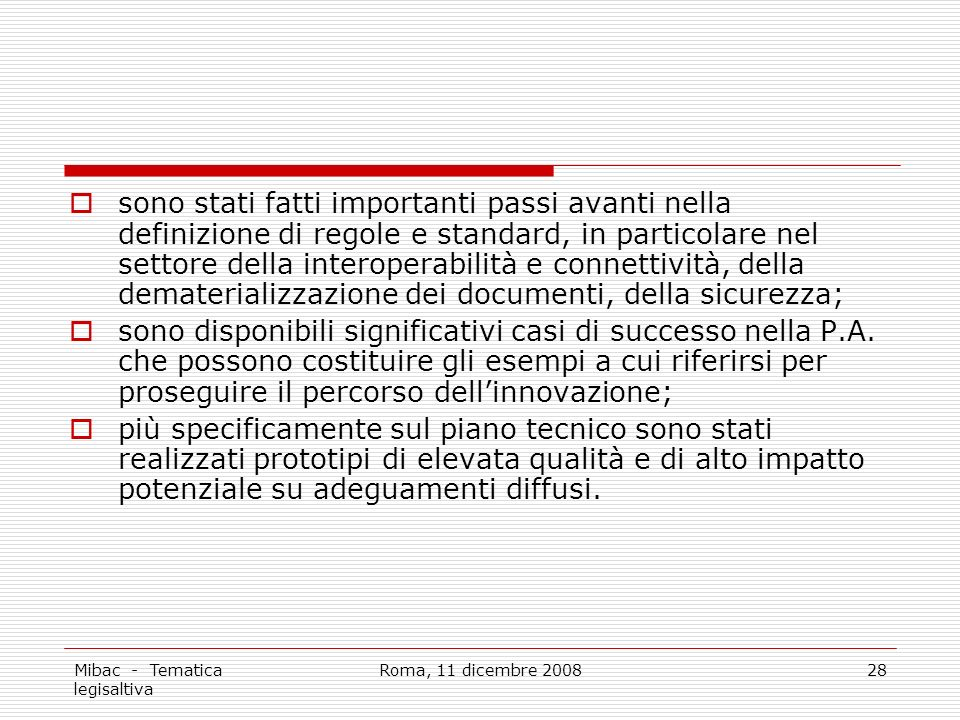 Mibac - Tematica legisaltiva Roma, 11 dicembre 200828 sono stati fatti importanti passi avanti nella definizione di regole e standard, in particolare nel settore della interoperabilità e connettività, della dematerializzazione dei documenti, della sicurezza; sono disponibili significativi casi di successo nella P.A.