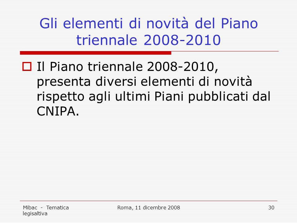 Mibac - Tematica legisaltiva Roma, 11 dicembre 200830 Gli elementi di novità del Piano triennale 2008-2010 Il Piano triennale 2008-2010, presenta diversi elementi di novità rispetto agli ultimi Piani pubblicati dal CNIPA.