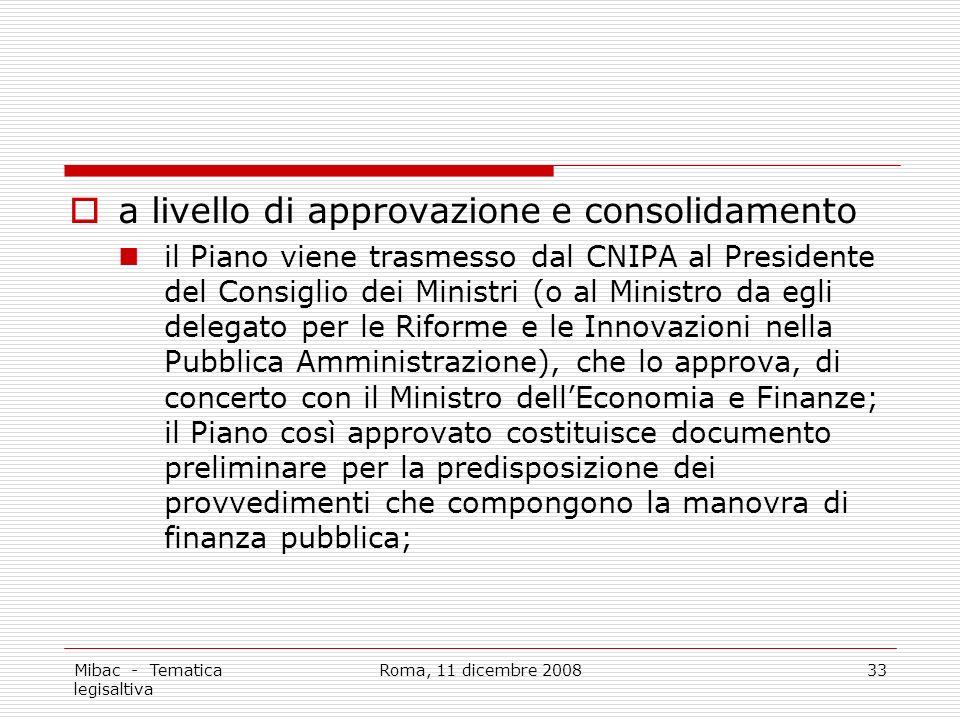 Mibac - Tematica legisaltiva Roma, 11 dicembre 200833 a livello di approvazione e consolidamento il Piano viene trasmesso dal CNIPA al Presidente del Consiglio dei Ministri (o al Ministro da egli delegato per le Riforme e le Innovazioni nella Pubblica Amministrazione), che lo approva, di concerto con il Ministro dellEconomia e Finanze; il Piano così approvato costituisce documento preliminare per la predisposizione dei provvedimenti che compongono la manovra di finanza pubblica;
