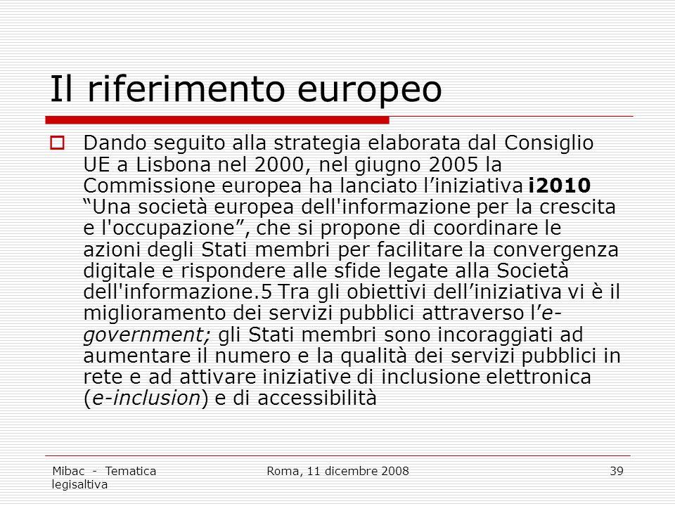 Mibac - Tematica legisaltiva Roma, 11 dicembre 200839 Il riferimento europeo Dando seguito alla strategia elaborata dal Consiglio UE a Lisbona nel 2000, nel giugno 2005 la Commissione europea ha lanciato liniziativa i2010 Una società europea dell informazione per la crescita e l occupazione, che si propone di coordinare le azioni degli Stati membri per facilitare la convergenza digitale e rispondere alle sfide legate alla Società dell informazione.5 Tra gli obiettivi delliniziativa vi è il miglioramento dei servizi pubblici attraverso le- government; gli Stati membri sono incoraggiati ad aumentare il numero e la qualità dei servizi pubblici in rete e ad attivare iniziative di inclusione elettronica (e-inclusion) e di accessibilità