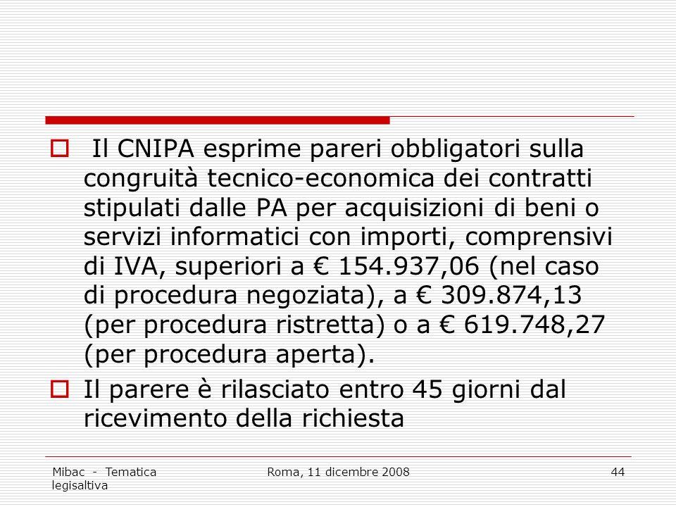 Mibac - Tematica legisaltiva Roma, 11 dicembre 200844 Il CNIPA esprime pareri obbligatori sulla congruità tecnico-economica dei contratti stipulati dalle PA per acquisizioni di beni o servizi informatici con importi, comprensivi di IVA, superiori a 154.937,06 (nel caso di procedura negoziata), a 309.874,13 (per procedura ristretta) o a 619.748,27 (per procedura aperta).