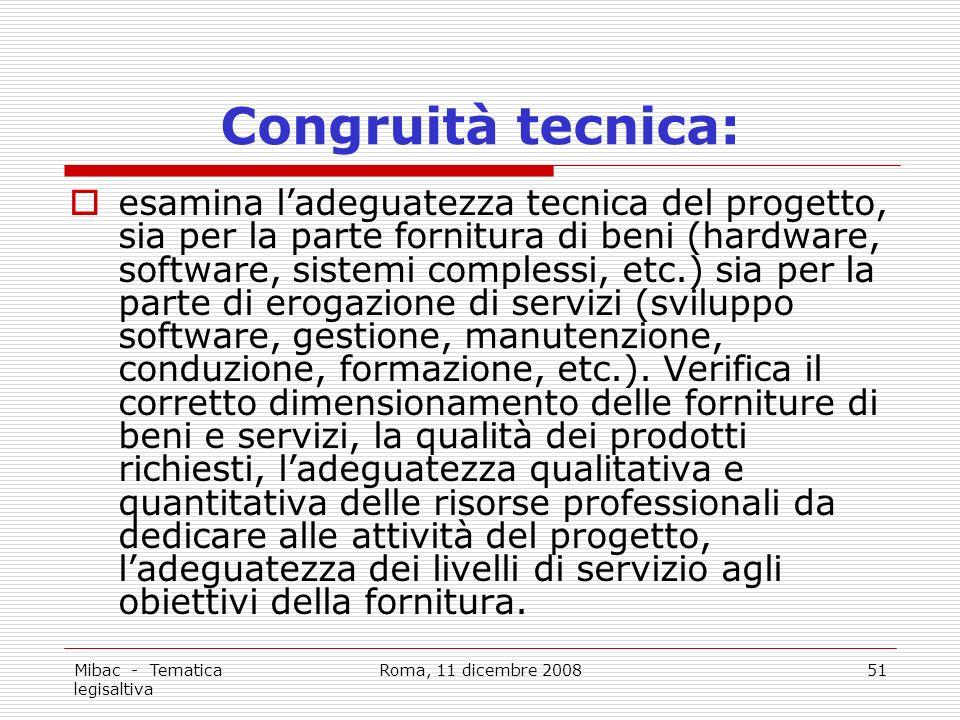 Mibac - Tematica legisaltiva Roma, 11 dicembre 200851 Congruità tecnica: esamina ladeguatezza tecnica del progetto, sia per la parte fornitura di beni (hardware, software, sistemi complessi, etc.) sia per la parte di erogazione di servizi (sviluppo software, gestione, manutenzione, conduzione, formazione, etc.).