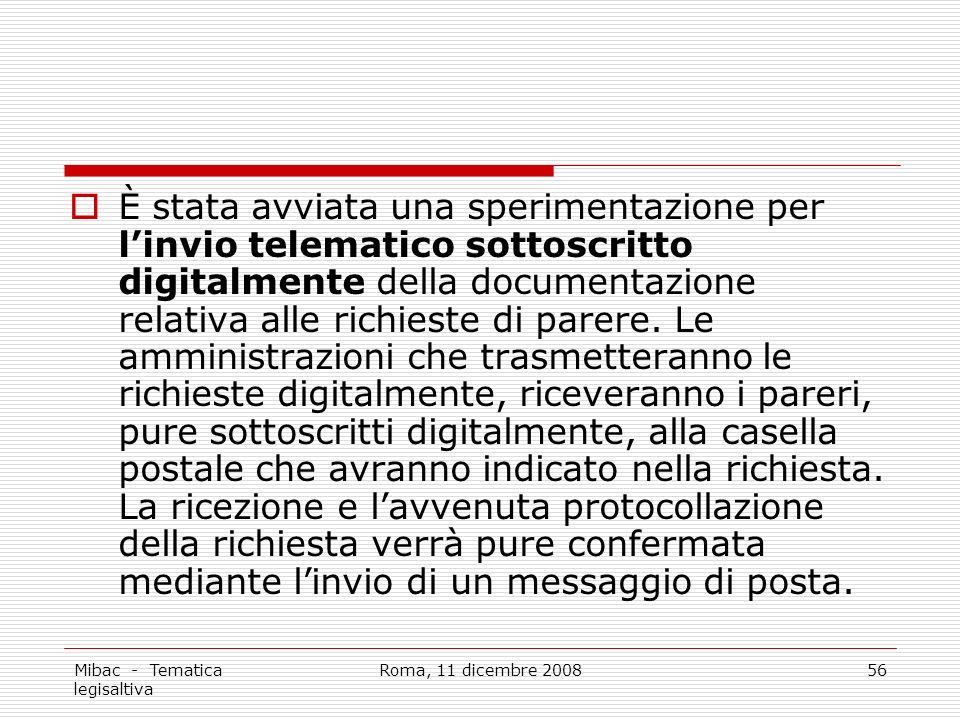 Mibac - Tematica legisaltiva Roma, 11 dicembre 200856 È stata avviata una sperimentazione per linvio telematico sottoscritto digitalmente della documentazione relativa alle richieste di parere.