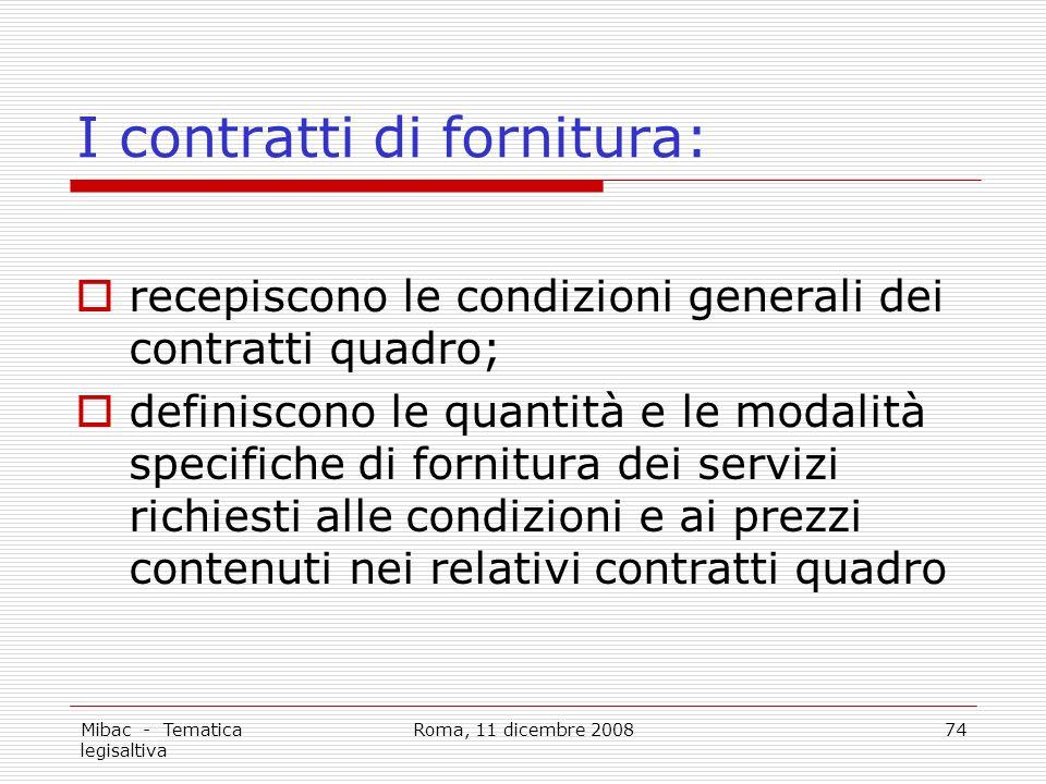 Mibac - Tematica legisaltiva Roma, 11 dicembre 200874 I contratti di fornitura: recepiscono le condizioni generali dei contratti quadro; definiscono le quantità e le modalità specifiche di fornitura dei servizi richiesti alle condizioni e ai prezzi contenuti nei relativi contratti quadro