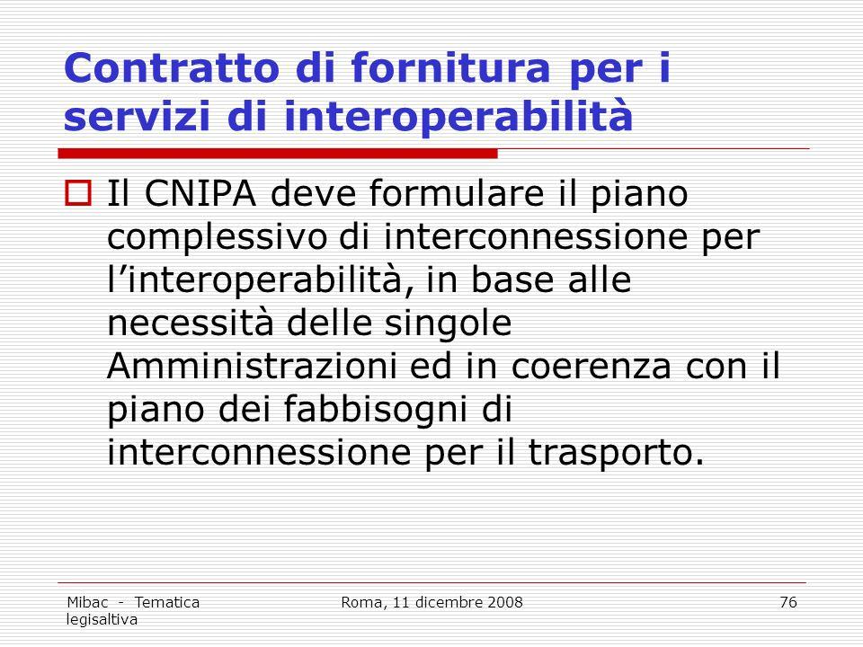 Mibac - Tematica legisaltiva Roma, 11 dicembre 200876 Contratto di fornitura per i servizi di interoperabilità Il CNIPA deve formulare il piano complessivo di interconnessione per linteroperabilità, in base alle necessità delle singole Amministrazioni ed in coerenza con il piano dei fabbisogni di interconnessione per il trasporto.