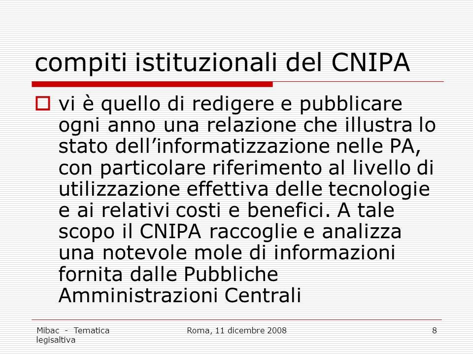 Mibac - Tematica legisaltiva Roma, 11 dicembre 20088 compiti istituzionali del CNIPA vi è quello di redigere e pubblicare ogni anno una relazione che illustra lo stato dellinformatizzazione nelle PA, con particolare riferimento al livello di utilizzazione effettiva delle tecnologie e ai relativi costi e benefici.