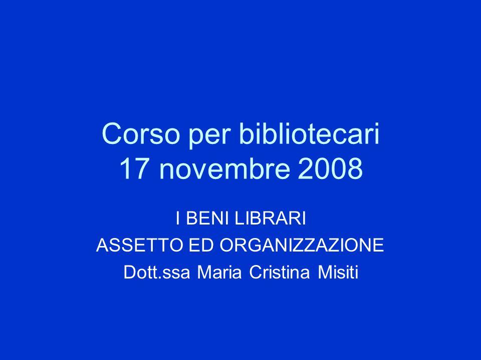 Corso per bibliotecari 17 novembre 2008 I BENI LIBRARI ASSETTO ED ORGANIZZAZIONE Dott.ssa Maria Cristina Misiti