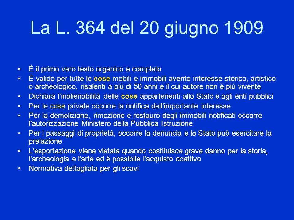 La L. 364 del 20 giugno 1909 È il primo vero testo organico e completo È valido per tutte le cose mobili e immobili avente interesse storico, artistic
