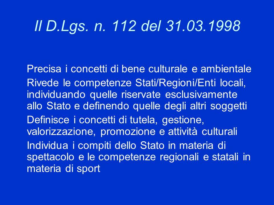 Il D.Lgs. n. 112 del 31.03.1998 Precisa i concetti di bene culturale e ambientale Rivede le competenze Stati/Regioni/Enti locali, individuando quelle