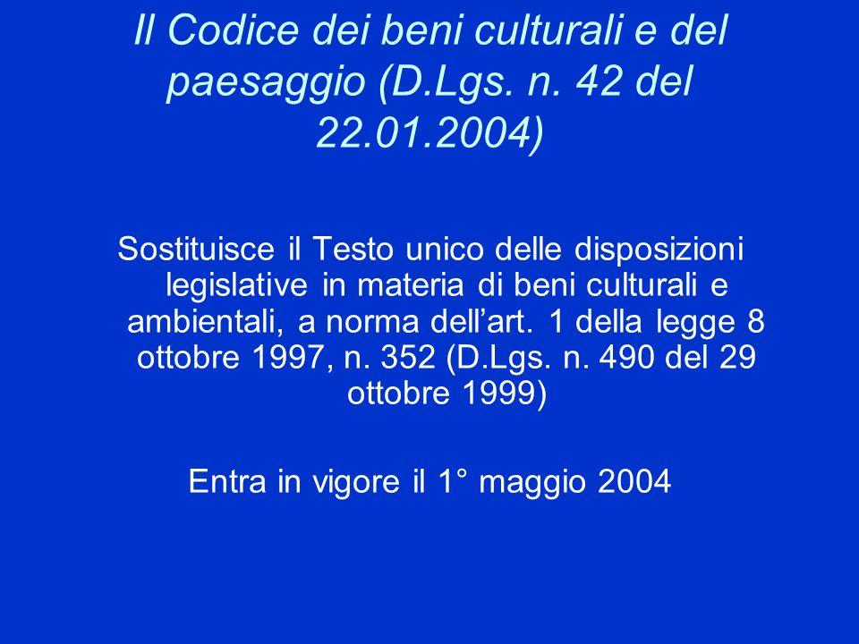Il Codice dei beni culturali e del paesaggio (D.Lgs. n. 42 del 22.01.2004) Sostituisce il Testo unico delle disposizioni legislative in materia di ben