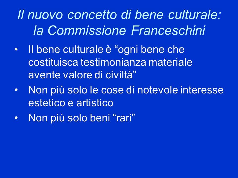 Il nuovo concetto di bene culturale: la Commissione Franceschini Il bene culturale è ogni bene che costituisca testimonianza materiale avente valore d